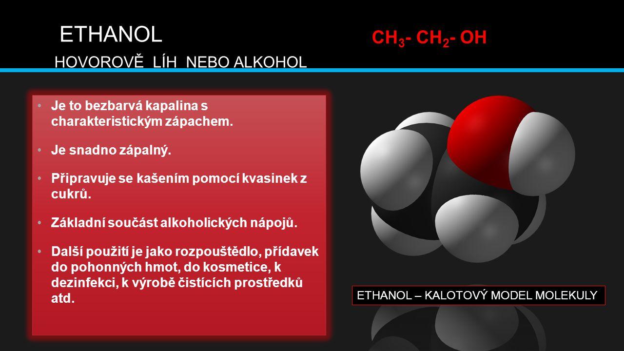 ETHANOL HOVOROVĚ LÍH NEBO ALKOHOL Je to bezbarvá kapalina s charakteristickým zápachem. Je snadno zápalný. Připravuje se kašením pomocí kvasinek z cuk