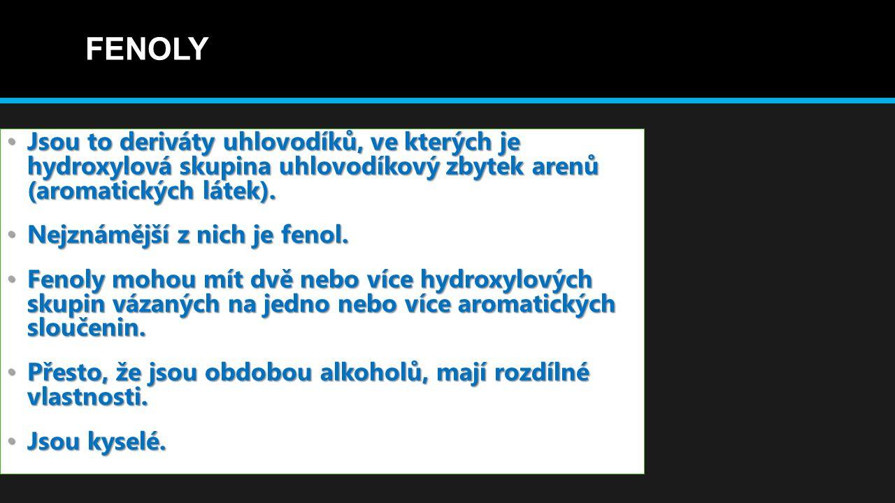 FENOLY Jsou to deriváty uhlovodíků, ve kterých je hydroxylová skupina uhlovodíkový zbytek arenů (aromatických látek). Jsou to deriváty uhlovodíků, ve