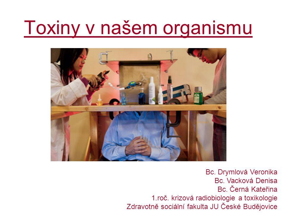 Toxiny v našem organismu Bc. Drymlová Veronika Bc. Vacková Denisa Bc. Černá Kateřina 1.roč. krizová radiobiologie a toxikologie Zdravotně sociální fak