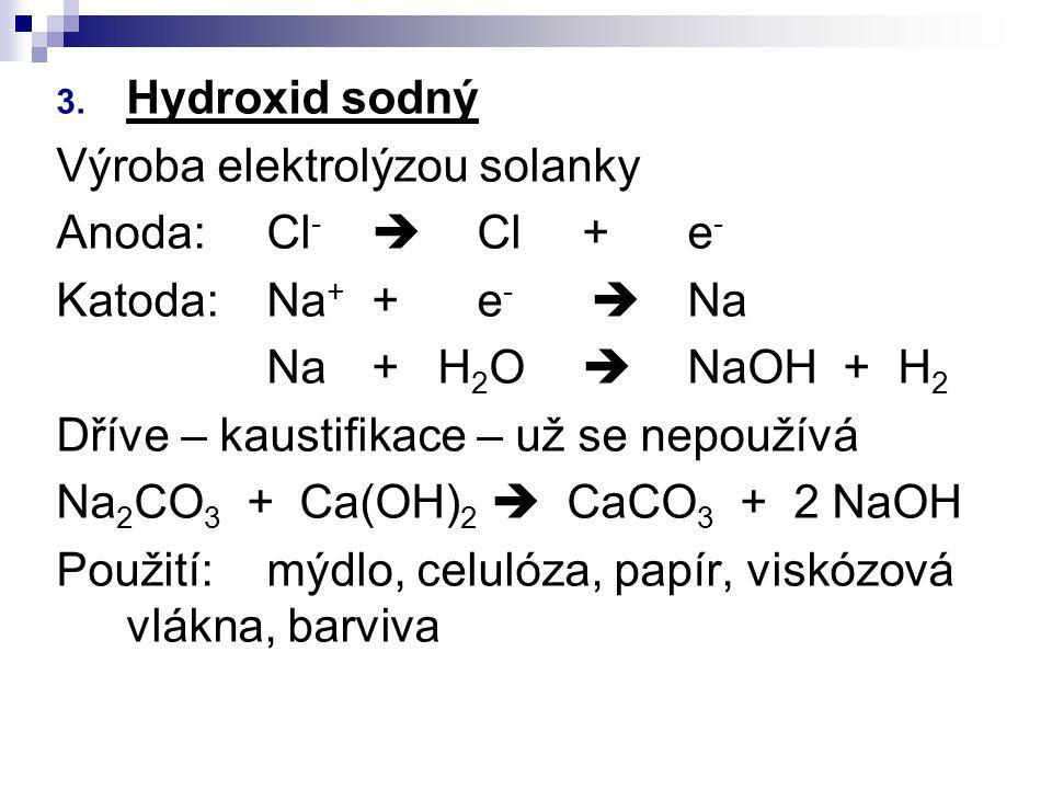 3. Hydroxid sodný Výroba elektrolýzou solanky Anoda:Cl -  Cl+e - Katoda:Na + +e -  Na Na+ H 2 O  NaOH +H 2 Dříve – kaustifikace – už se nepoužívá N