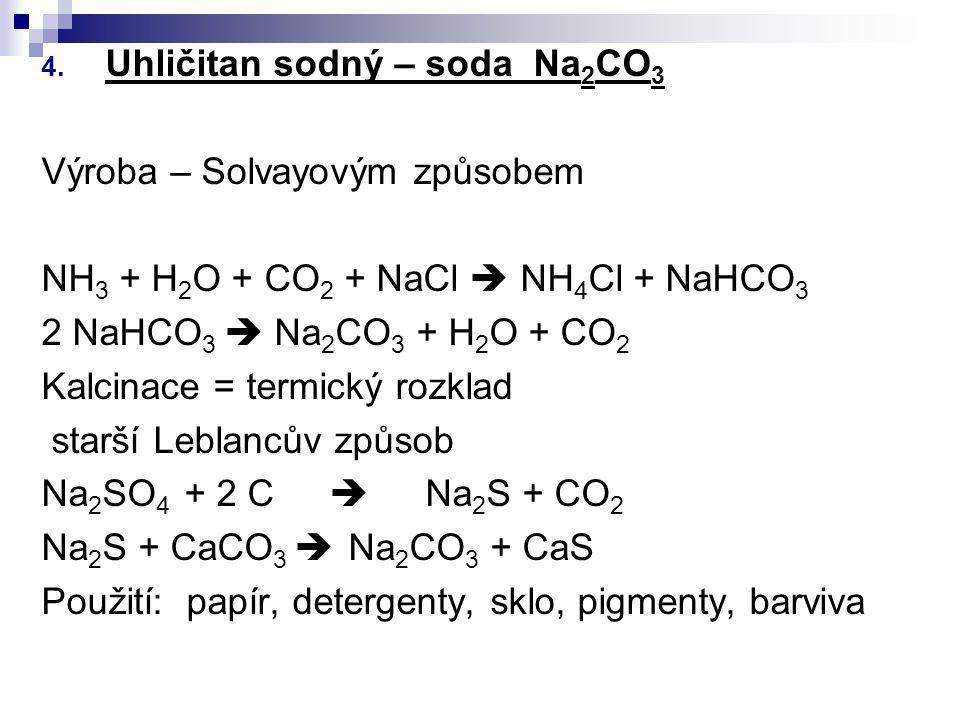 4. Uhličitan sodný – soda Na 2 CO 3 Výroba – Solvayovým způsobem NH 3 + H 2 O + CO 2 + NaCl  NH 4 Cl + NaHCO 3 2 NaHCO 3  Na 2 CO 3 + H 2 O + CO 2 K