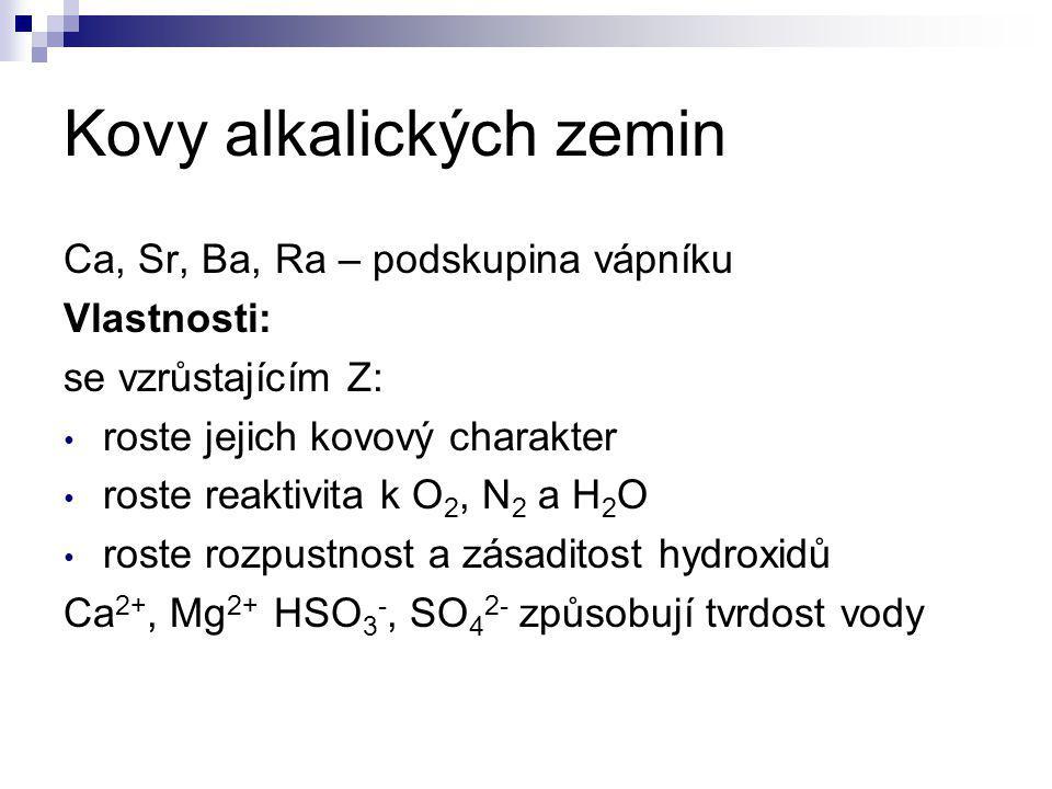 Kovy alkalických zemin Ca, Sr, Ba, Ra – podskupina vápníku Vlastnosti: se vzrůstajícím Z: roste jejich kovový charakter roste reaktivita k O 2, N 2 a