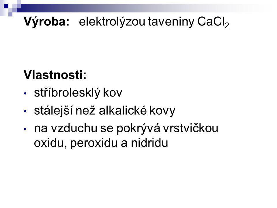 Výroba:elektrolýzou taveniny CaCl 2 Vlastnosti: stříbrolesklý kov stálejší než alkalické kovy na vzduchu se pokrývá vrstvičkou oxidu, peroxidu a nidri