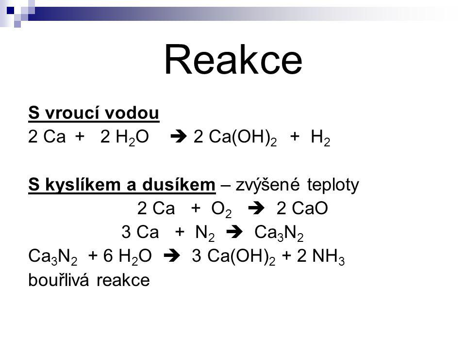 Reakce S vroucí vodou 2 Ca+ 2 H 2 O  2 Ca(OH) 2 + H 2 S kyslíkem a dusíkem – zvýšené teploty 2 Ca + O 2  2 CaO 3 Ca + N 2  Ca 3 N 2 Ca 3 N 2 + 6 H