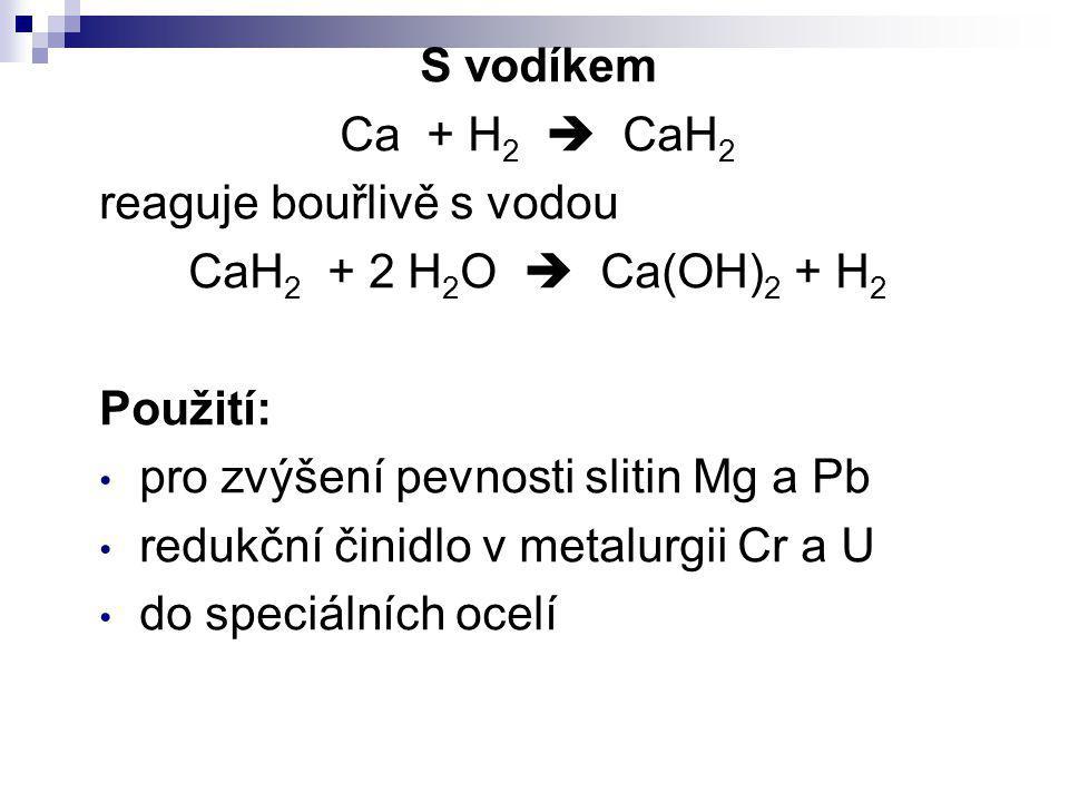 S vodíkem Ca + H 2  CaH 2 reaguje bouřlivě s vodou CaH 2 + 2 H 2 O  Ca(OH) 2 + H 2 Použití: pro zvýšení pevnosti slitin Mg a Pb redukční činidlo v m