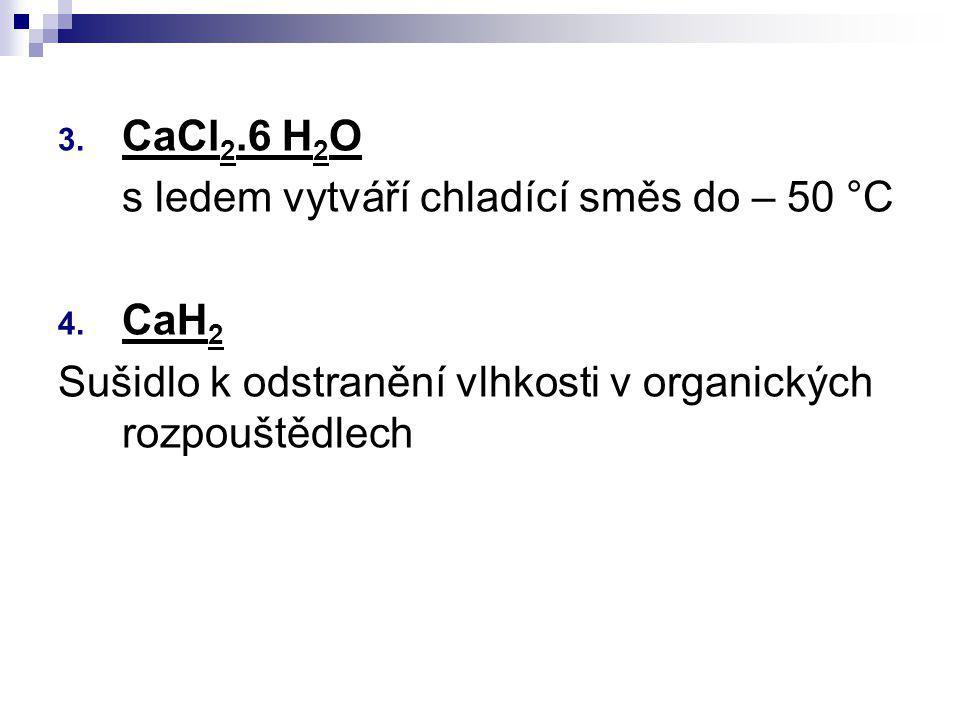 3. CaCl 2.6 H 2 O s ledem vytváří chladící směs do – 50 °C 4. CaH 2 Sušidlo k odstranění vlhkosti v organických rozpouštědlech
