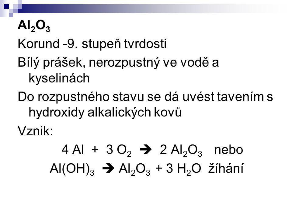 Al 2 O 3 Korund -9. stupeň tvrdosti Bílý prášek, nerozpustný ve vodě a kyselinách Do rozpustného stavu se dá uvést tavením s hydroxidy alkalických kov