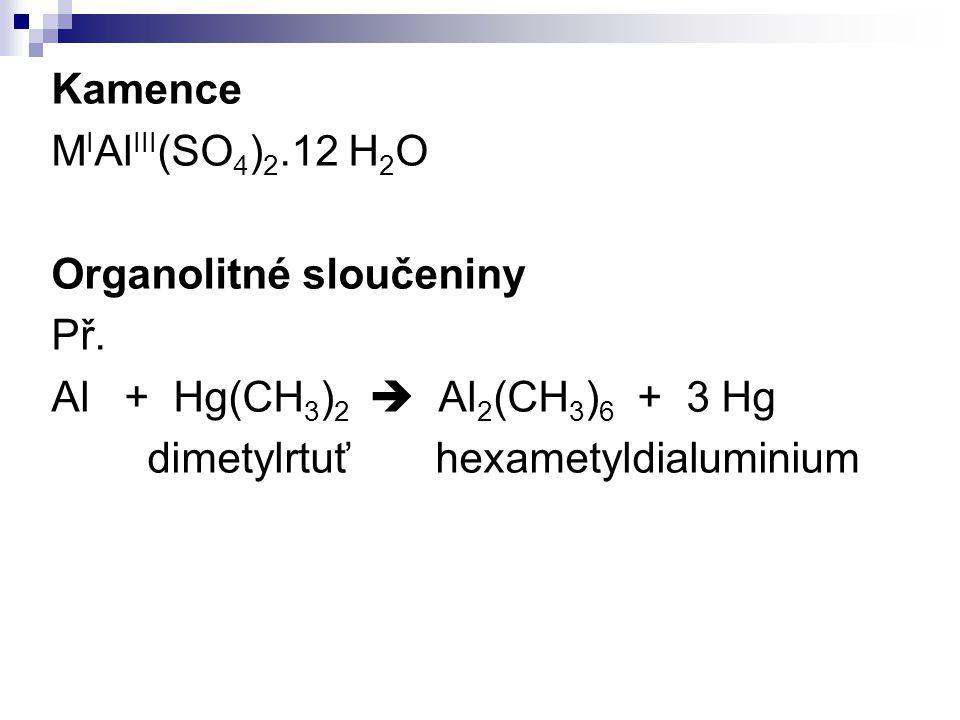 Kamence M I Al III (SO 4 ) 2.12 H 2 O Organolitné sloučeniny Př. Al + Hg(CH 3 ) 2  Al 2 (CH 3 ) 6 + 3 Hg dimetylrtuťhexametyldialuminium