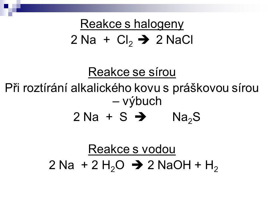 Reakce s halogeny 2 Na + Cl 2  2 NaCl Reakce se sírou Při roztírání alkalického kovu s práškovou sírou – výbuch 2 Na + S  Na 2 S Reakce s vodou 2 Na