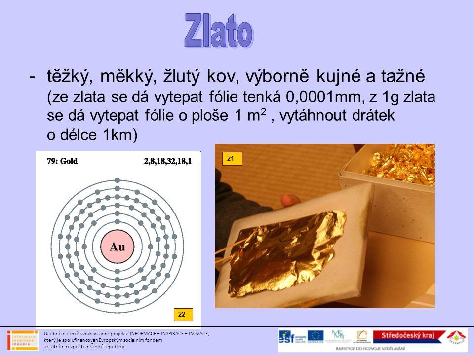 -těžký, měkký, žlutý kov, výborně kujné a tažné (ze zlata se dá vytepat fólie tenká 0,0001mm, z 1g zlata se dá vytepat fólie o ploše 1 m 2, vytáhnout