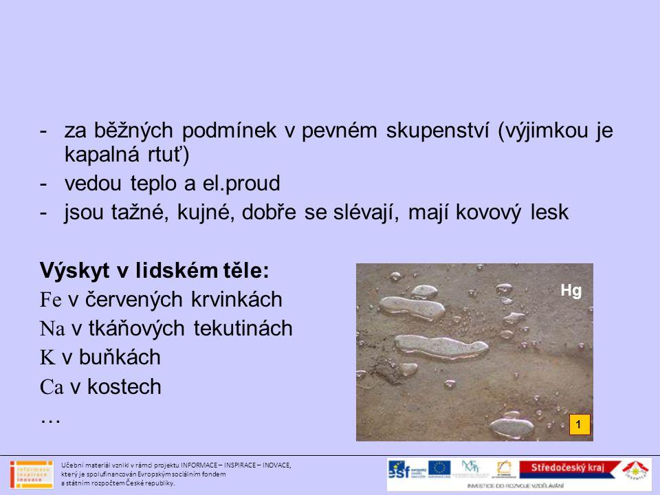 Použité obrázky: Obr.č.1 - http://commons.wikimedia.org/wiki/File:Mercury-element.jpg – volně šiřitelnéhttp://commons.wikimedia.org/wiki/File:Mercury-element.jpg Obr.č.2 - http://commons.wikimedia.org/wiki/File:Železo.PNG – volně šiřitelnéhttp://commons.wikimedia.org/wiki/File:Železo.PNG Obr.č.3 - http://commons.wikimedia.org/wiki/File:Schema_kopie.jpg – volně šiřitelnéhttp://commons.wikimedia.org/wiki/File:Schema_kopie.jpg Obr.č.4 - http://commons.wikimedia.org/wiki/File:20050124_Vitkovice_blast_furnace.jpghttp://commons.wikimedia.org/wiki/File:20050124_Vitkovice_blast_furnace.jpg GNU Free Documentation License Obr.č.5 - http://upload.wikimedia.org/wikipedia/commons/b/bb/Rust_and_dirt.jpghttp://upload.wikimedia.org/wikipedia/commons/b/bb/Rust_and_dirt.jpg GNU Free Documentation License Obr.č.6 - http://commons.wikimedia.org/wiki/File:Měď.PNG – volně šiřitelnéhttp://commons.wikimedia.org/wiki/File:Měď.PNG Obr.č.7 - http://upload.wikimedia.org/wikipedia/commons/0/0f/Kupfer_01.jpghttp://upload.wikimedia.org/wikipedia/commons/0/0f/Kupfer_01.jpg GNU Free Documentation License Obr.č.8 – vlastní archiv autora Obr.č.9 – http://commons.wikimedia.org/wiki/File:Bronz_díszpajzs.jpg – volně šiřitelnéhttp://commons.wikimedia.org/wiki/File:Bronz_díszpajzs.jpg Obr.č.10 - http://commons.wikimedia.org/wiki/File:Museum_Hradec_Králové_244.JPGhttp://commons.wikimedia.org/wiki/File:Museum_Hradec_Králové_244.JPG Creative Commons Attribution-Share Alike 3.0 Unported license Obr.č.11 - http://upload.wikimedia.org/wikipedia/commons/4/41/Electron_shell_013_Aluminium.svghttp://upload.wikimedia.org/wikipedia/commons/4/41/Electron_shell_013_Aluminium.svg Creative Commons Attribution-Share Alike 2.0 UK: England & Wales license.