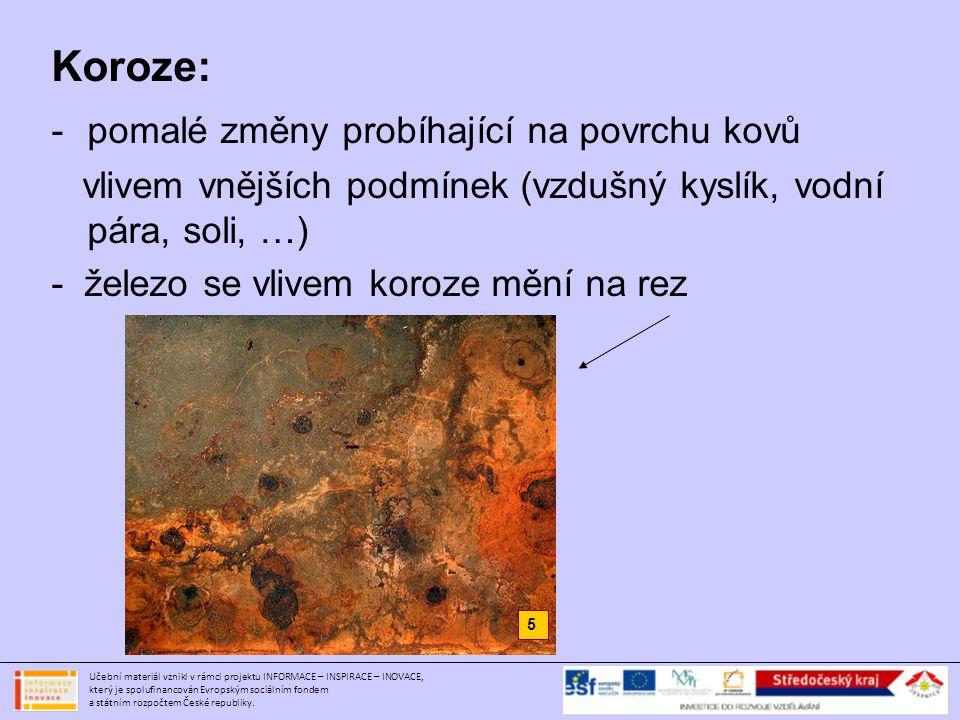 Koroze: -pomalé změny probíhající na povrchu kovů vlivem vnějších podmínek (vzdušný kyslík, vodní pára, soli, …) - železo se vlivem koroze mění na rez