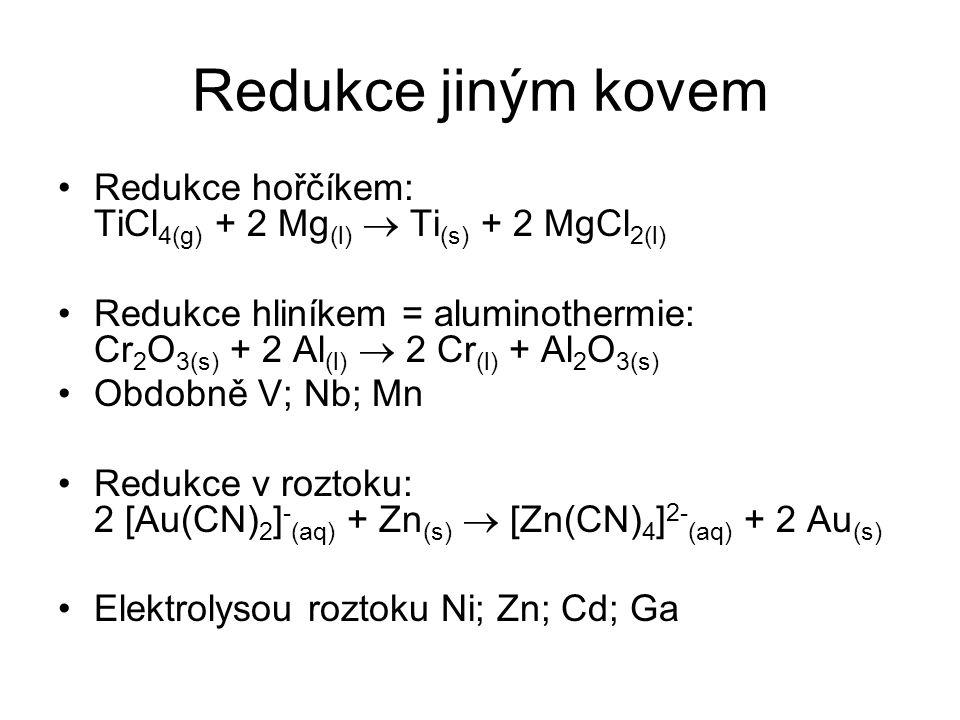 Redukce jiným kovem Redukce hořčíkem: TiCl 4(g) + 2 Mg (l)  Ti (s) + 2 MgCl 2(l) Redukce hliníkem = aluminothermie: Cr 2 O 3(s) + 2 Al (l)  2 Cr (l)