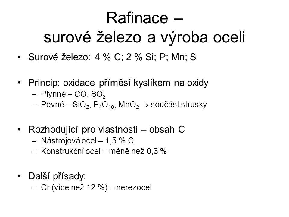 Rafinace – surové železo a výroba oceli Surové železo: 4 % C; 2 % Si; P; Mn; S Princip: oxidace příměsí kyslíkem na oxidy –Plynné – CO, SO 2 –Pevné –