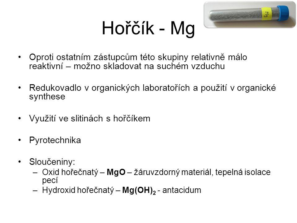 Hořčík - Mg Oproti ostatním zástupcům této skupiny relativně málo reaktivní – možno skladovat na suchém vzduchu Redukovadlo v organických laboratořích