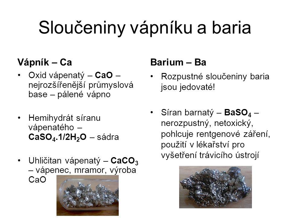 Sloučeniny vápníku a baria Vápník – Ca Oxid vápenatý – CaO – nejrozšířenější průmyslová base – pálené vápno Hemihydrát síranu vápenatého – CaSO 4.1/2H