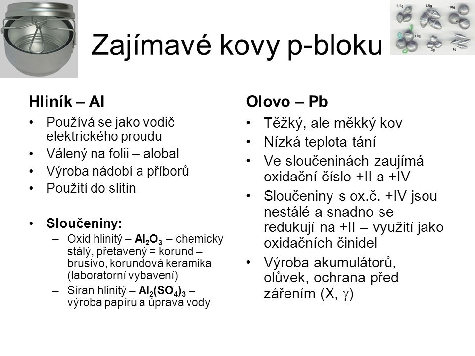 Zajímavé kovy p-bloku Hliník – Al Používá se jako vodič elektrického proudu Válený na folii – alobal Výroba nádobí a příborů Použití do slitin Sloučen