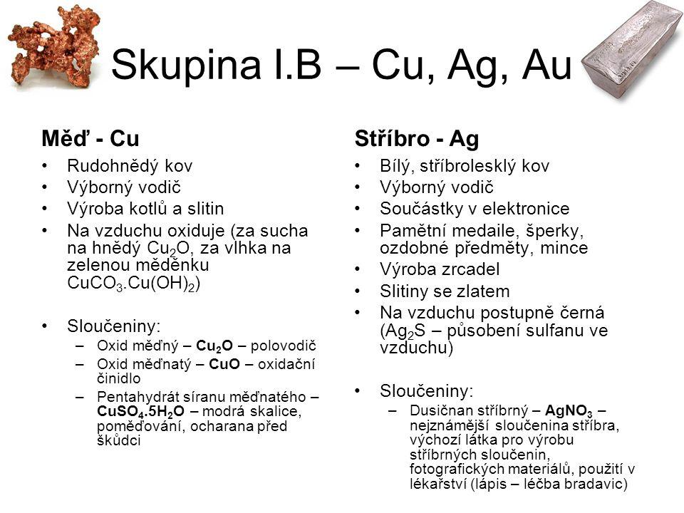 Skupina I.B – Cu, Ag, Au Měď - Cu Rudohnědý kov Výborný vodič Výroba kotlů a slitin Na vzduchu oxiduje (za sucha na hnědý Cu 2 O, za vlhka na zelenou