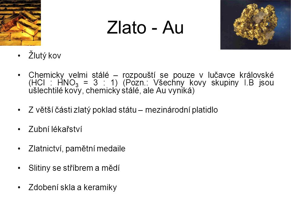 Zlato - Au Žlutý kov Chemicky velmi stálé – rozpouští se pouze v lučavce královské (HCl : HNO 3 = 3 : 1) (Pozn.: Všechny kovy skupiny I.B jsou ušlecht
