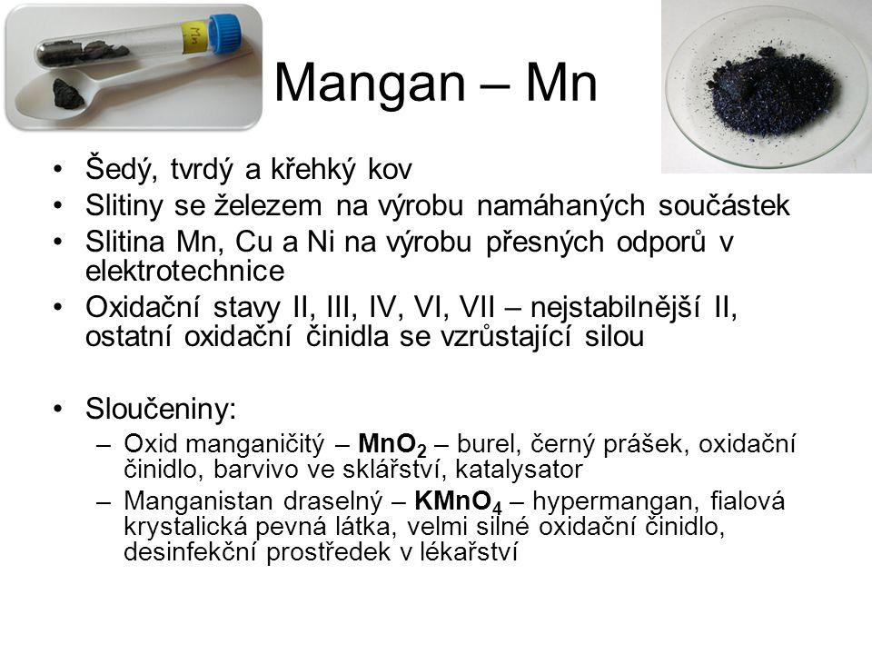 Mangan – Mn Šedý, tvrdý a křehký kov Slitiny se železem na výrobu namáhaných součástek Slitina Mn, Cu a Ni na výrobu přesných odporů v elektrotechnice