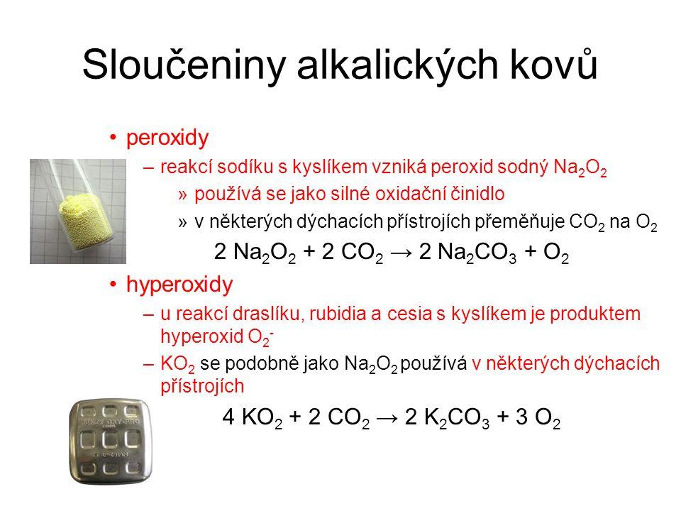 Sloučeniny alkalických kovů peroxidy –reakcí sodíku s kyslíkem vzniká peroxid sodný Na 2 O 2 »používá se jako silné oxidační činidlo »v některých dýchacích přístrojích přeměňuje CO 2 na O 2 2 Na 2 O 2 + 2 CO 2 → 2 Na 2 CO 3 + O 2 hyperoxidy –u reakcí draslíku, rubidia a cesia s kyslíkem je produktem hyperoxid O 2 - –KO 2 se podobně jako Na 2 O 2 používá v některých dýchacích přístrojích 4 KO 2 + 2 CO 2 → 2 K 2 CO 3 + 3 O 2