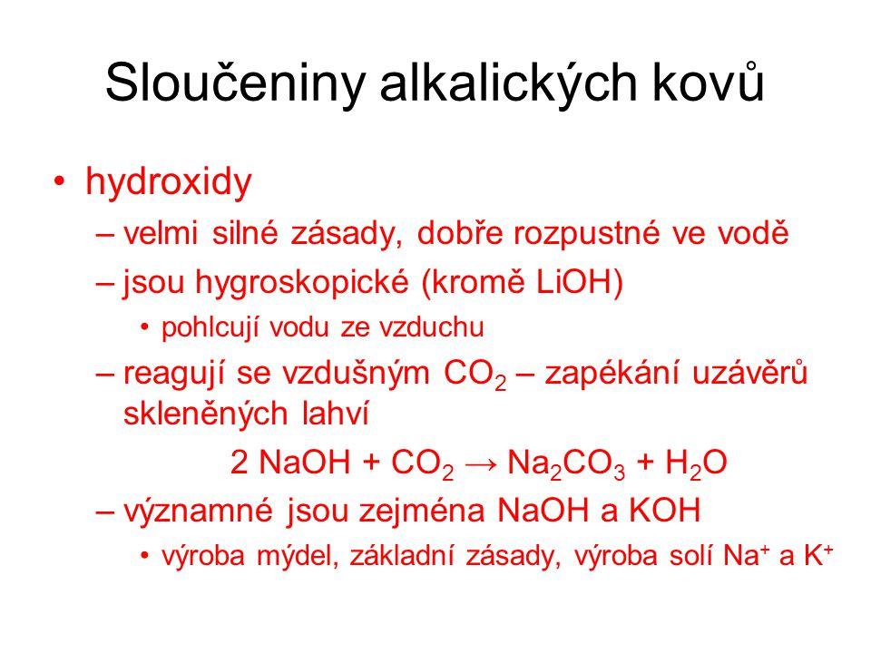 Sloučeniny alkalických kovů hydroxidy –velmi silné zásady, dobře rozpustné ve vodě –jsou hygroskopické (kromě LiOH) pohlcují vodu ze vzduchu –reagují se vzdušným CO 2 – zapékání uzávěrů skleněných lahví 2 NaOH + CO 2 → Na 2 CO 3 + H 2 O –významné jsou zejména NaOH a KOH výroba mýdel, základní zásady, výroba solí Na + a K +