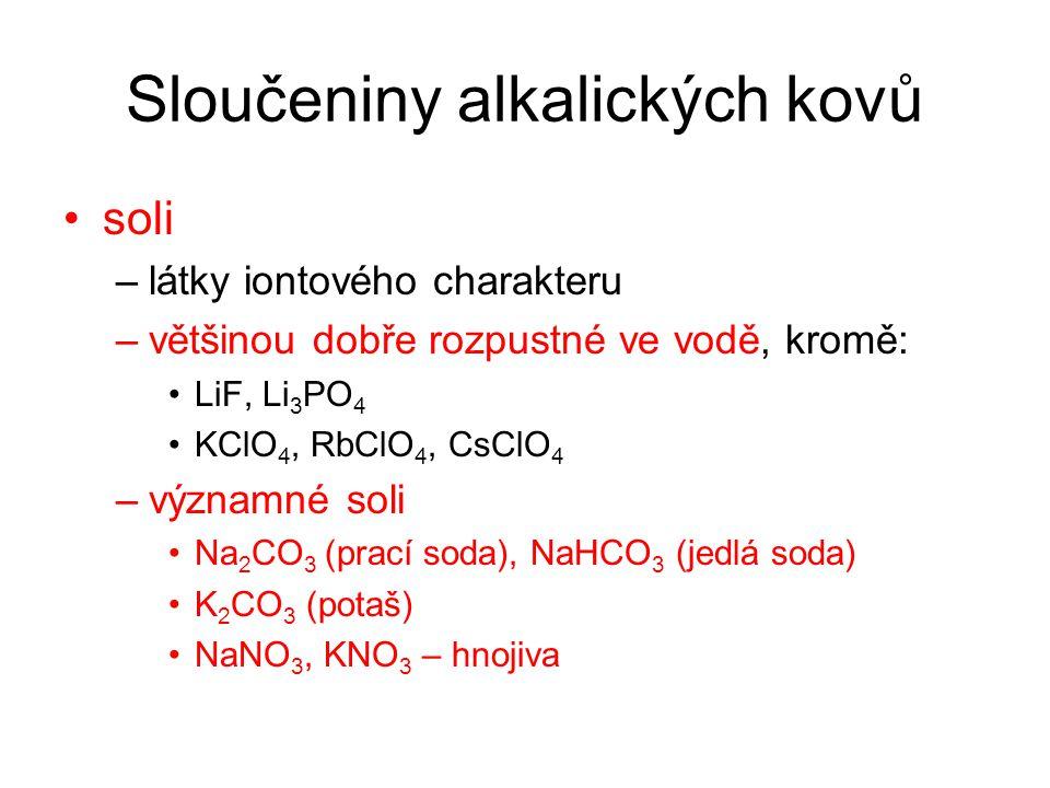 Sloučeniny alkalických kovů soli –látky iontového charakteru –většinou dobře rozpustné ve vodě, kromě: LiF, Li 3 PO 4 KClO 4, RbClO 4, CsClO 4 –významné soli Na 2 CO 3 (prací soda), NaHCO 3 (jedlá soda) K 2 CO 3 (potaš) NaNO 3, KNO 3 – hnojiva