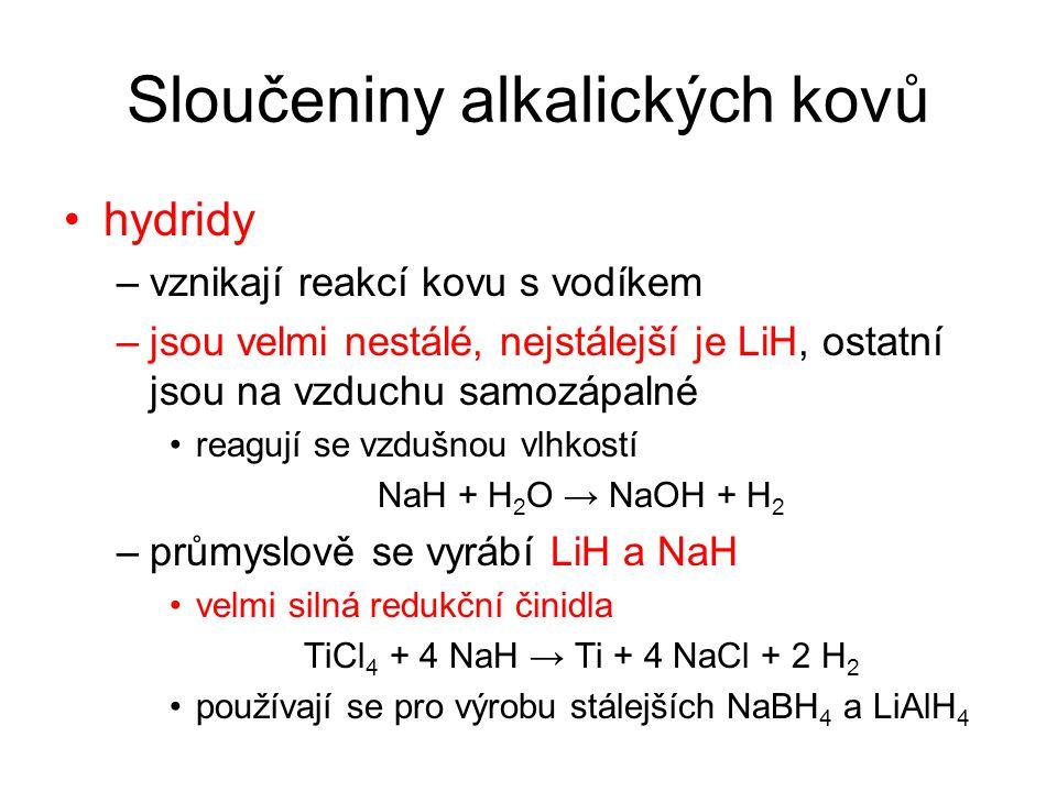 Sloučeniny alkalických kovů hydridy –vznikají reakcí kovu s vodíkem –jsou velmi nestálé, nejstálejší je LiH, ostatní jsou na vzduchu samozápalné reagují se vzdušnou vlhkostí NaH + H 2 O → NaOH + H 2 –průmyslově se vyrábí LiH a NaH velmi silná redukční činidla TiCl 4 + 4 NaH → Ti + 4 NaCl + 2 H 2 používají se pro výrobu stálejších NaBH 4 a LiAlH 4