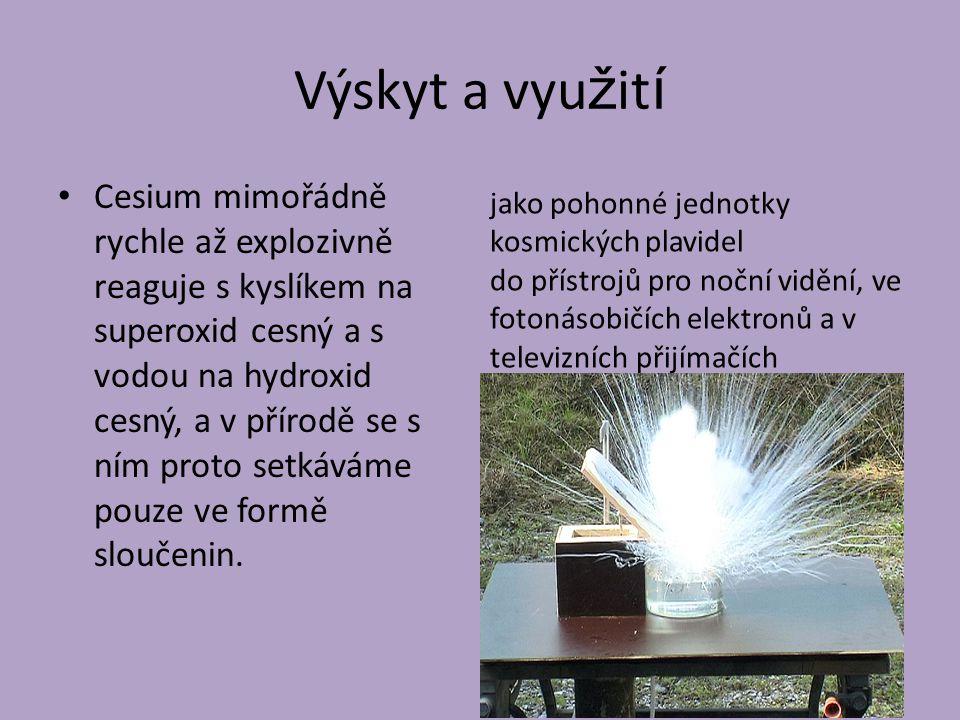Výskyt a vyu ž it í Cesium mimořádně rychle až explozivně reaguje s kyslíkem na superoxid cesný a s vodou na hydroxid cesný, a v přírodě se s ním prot