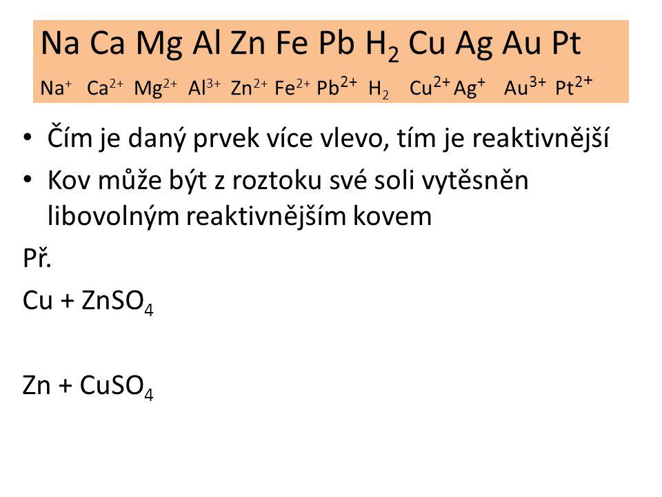 Na Ca Mg Al Zn Fe Pb H 2 Cu Ag Au Pt Na + Ca 2+ Mg 2+ Al 3+ Zn 2+ Fe 2+ Pb 2+ H 2 Cu 2+ Ag + Au 3+ Pt 2 + Kovy nalevo od vodíku nazýváme neušlechtilé kovy (reagují s kyselinou, v přírodě: ruda- slouč.) Kovy napravo od vodíku nazýváme ušlechtilé kovy (nereagují s kyselinou, v přírodě: ryzí- prvek) Výjimka: Cu reaguje s HNO 3, protože je oxidační činidlo.
