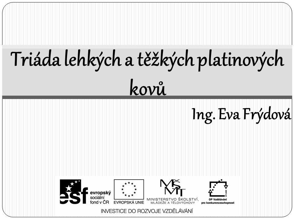 Triáda lehkých a těžkých platinových kovů Ing. Eva Frýdová