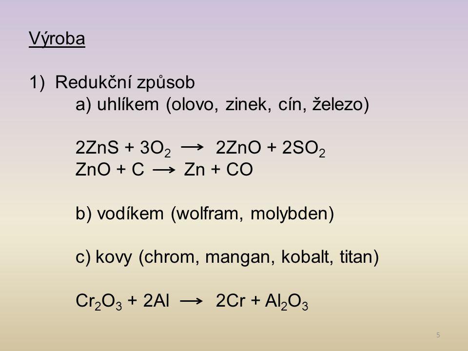 5 Výroba 1)Redukční způsob a) uhlíkem (olovo, zinek, cín, železo) 2ZnS + 3O 2 2ZnO + 2SO 2 ZnO + C Zn + CO b) vodíkem (wolfram, molybden) c) kovy (chrom, mangan, kobalt, titan) Cr 2 O 3 + 2Al 2Cr + Al 2 O 3