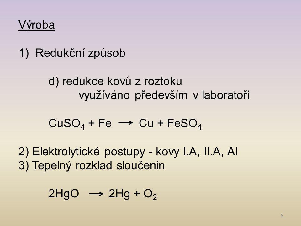 6 Výroba 1)Redukční způsob d) redukce kovů z roztoku využíváno především v laboratoři CuSO 4 + FeCu + FeSO 4 2) Elektrolytické postupy - kovy I.A, II.A, Al 3) Tepelný rozklad sloučenin 2HgO 2Hg + O 2