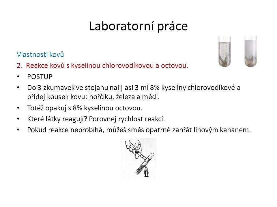 Laboratorní práce Vlastnosti kovů 2. Reakce kovů s kyselinou chlorovodíkovou a octovou. POSTUP Do 3 zkumavek ve stojanu nalij asi 3 ml 8% kyseliny chl