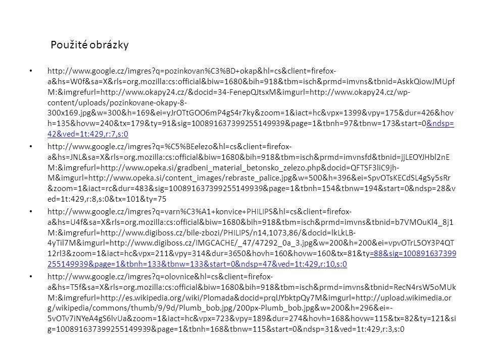 Použité obrázky http://www.google.cz/imgres?q=pozinkovan%C3%BD+okap&hl=cs&client=firefox- a&hs=W0f&sa=X&rls=org.mozilla:cs:official&biw=1680&bih=918&tbm=isch&prmd=imvns&tbnid=AskkQiowJMUpf M:&imgrefurl=http://www.okapy24.cz/&docid=34-FenepQJtsxM&imgurl=http://www.okapy24.cz/wp- content/uploads/pozinkovane-okapy-8- 300x169.jpg&w=300&h=169&ei=yJrOTtGOO6mP4gS4r7ky&zoom=1&iact=hc&vpx=1399&vpy=175&dur=426&hov h=135&hovw=240&tx=179&ty=91&sig=100891637399255149939&page=1&tbnh=97&tbnw=173&start=0&ndsp= 42&ved=1t:429,r:7,s:0&ndsp= 42&ved=1t:429,r:7,s:0 http://www.google.cz/imgres?q=%C5%BEelezo&hl=cs&client=firefox- a&hs=JNL&sa=X&rls=org.mozilla:cs:official&biw=1680&bih=918&tbm=isch&prmd=imvnsfd&tbnid=jjLEOYJHbl2nE M:&imgrefurl=http://www.opeka.si/gradbeni_material_betonsko_zelezo.php&docid=QFTSF3liC9jh- M&imgurl=http://www.opeka.si/content_images/rebraste_palice.jpg&w=500&h=396&ei=SpvOTsKECdSL4gSy5sRr &zoom=1&iact=rc&dur=483&sig=100891637399255149939&page=1&tbnh=154&tbnw=194&start=0&ndsp=28&v ed=1t:429,r:8,s:0&tx=101&ty=75 http://www.google.cz/imgres?q=varn%C3%A1+konvice+PHILIPS&hl=cs&client=firefox- a&hs=U4f&sa=X&rls=org.mozilla:cs:official&biw=1680&bih=918&tbm=isch&prmd=imvns&tbnid=b7VMOuKl4_8j1 M:&imgrefurl=http://www.digiboss.cz/bile-zbozi/PHILIPS/n14,1073,86/&docid=lkLkLB- 4yTil7M&imgurl=http://www.digiboss.cz/IMGCACHE/_47/47292_0a_3.jpg&w=200&h=200&ei=vpvOTrL5OY3P4QT 12rl3&zoom=1&iact=hc&vpx=211&vpy=314&dur=3650&hovh=160&hovw=160&tx=81&ty=88&sig=100891637399 255149939&page=1&tbnh=133&tbnw=133&start=0&ndsp=47&ved=1t:429,r:10,s:0=88&sig=100891637399 255149939&page=1&tbnh=133&tbnw=133&start=0&ndsp=47&ved=1t:429,r:10,s:0 http://www.google.cz/imgres?q=olovnice&hl=cs&client=firefox- a&hs=T5f&sa=X&rls=org.mozilla:cs:official&biw=1680&bih=918&tbm=isch&prmd=imvns&tbnid=RecN4rsW5oMUk M:&imgrefurl=http://es.wikipedia.org/wiki/Plomada&docid=prqlJYbktpQy7M&imgurl=http://upload.wikimedia.or g/wikipedia/commons/thumb/9/9d/Plumb_bob.jpg/200px-Plumb_bob.jpg&w=200&h=296&ei=- 5vOTv7iNYeA