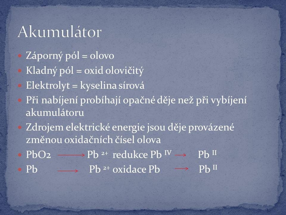 Záporný pól = olovo Kladný pól = oxid olovičitý Elektrolyt = kyselina sírová Při nabíjení probíhají opačné děje než při vybíjení akumulátoru Zdrojem elektrické energie jsou děje provázené změnou oxidačních čísel olova PbO2 Pb 2+ redukce Pb IV Pb II Pb Pb 2+ oxidace Pb Pb II