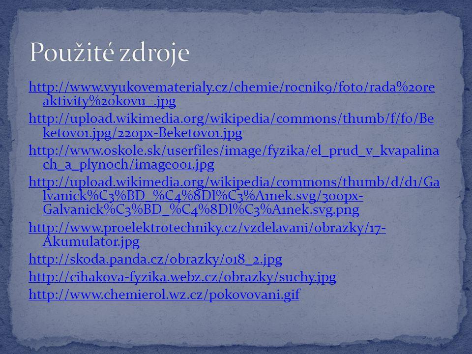 http://www.vyukovematerialy.cz/chemie/rocnik9/foto/rada%20re aktivity%20kovu_.jpg http://upload.wikimedia.org/wikipedia/commons/thumb/f/f0/Be ketov01.jpg/220px-Beketov01.jpg http://www.oskole.sk/userfiles/image/fyzika/el_prud_v_kvapalina ch_a_plynoch/image001.jpg http://upload.wikimedia.org/wikipedia/commons/thumb/d/d1/Ga lvanick%C3%BD_%C4%8Dl%C3%A1nek.svg/300px- Galvanick%C3%BD_%C4%8Dl%C3%A1nek.svg.png http://www.proelektrotechniky.cz/vzdelavani/obrazky/17- Akumulator.jpg http://skoda.panda.cz/obrazky/018_2.jpg http://cihakova-fyzika.webz.cz/obrazky/suchy.jpg http://www.chemierol.wz.cz/pokovovani.gif