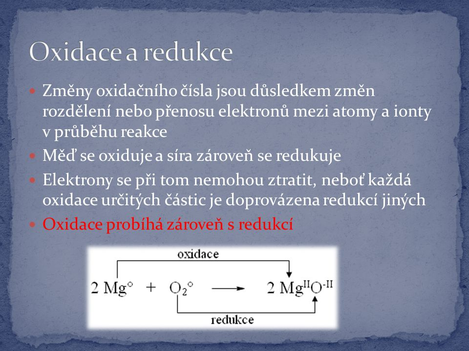 Změny oxidačního čísla jsou důsledkem změn rozdělení nebo přenosu elektronů mezi atomy a ionty v průběhu reakce Měď se oxiduje a síra zároveň se redukuje Elektrony se při tom nemohou ztratit, neboť každá oxidace určitých částic je doprovázena redukcí jiných Oxidace probíhá zároveň s redukcí