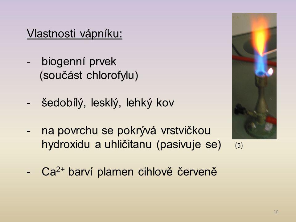 10 Vlastnosti vápníku: -biogenní prvek (součást chlorofylu) -šedobílý, lesklý, lehký kov -na povrchu se pokrývá vrstvičkou hydroxidu a uhličitanu (pas