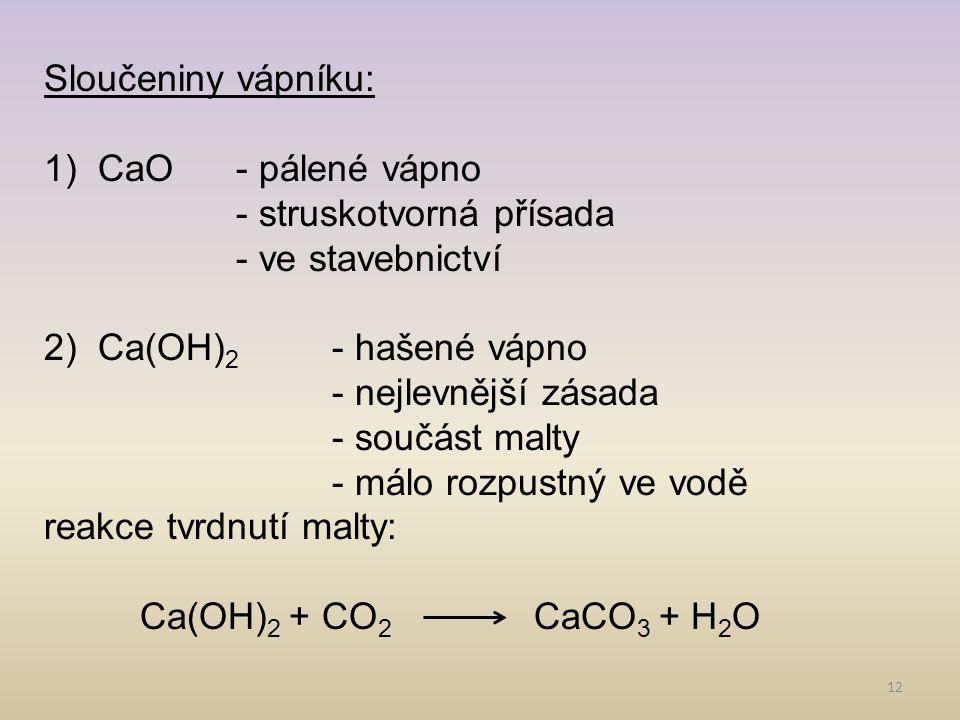 12 Sloučeniny vápníku: 1)CaO- pálené vápno - struskotvorná přísada - ve stavebnictví 2)Ca(OH) 2 - hašené vápno - nejlevnější zásada - součást malty -