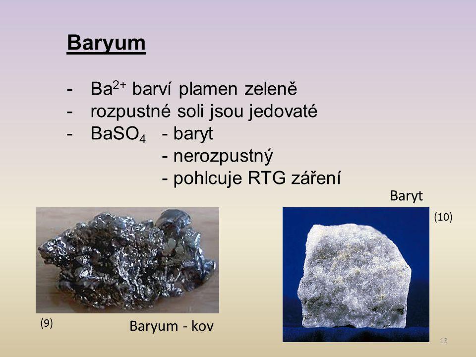13 Baryum -Ba 2+ barví plamen zeleně -rozpustné soli jsou jedovaté -BaSO 4 - baryt - nerozpustný - pohlcuje RTG záření (10) (9) Baryum - kov Baryt