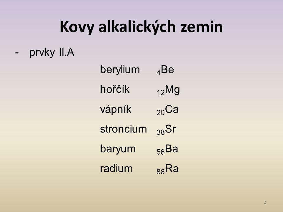 Kovy alkalických zemin 2 -prvky II.A berylium 4 Be hořčík 12 Mg vápník 20 Ca stroncium 38 Sr baryum 56 Ba radium 88 Ra