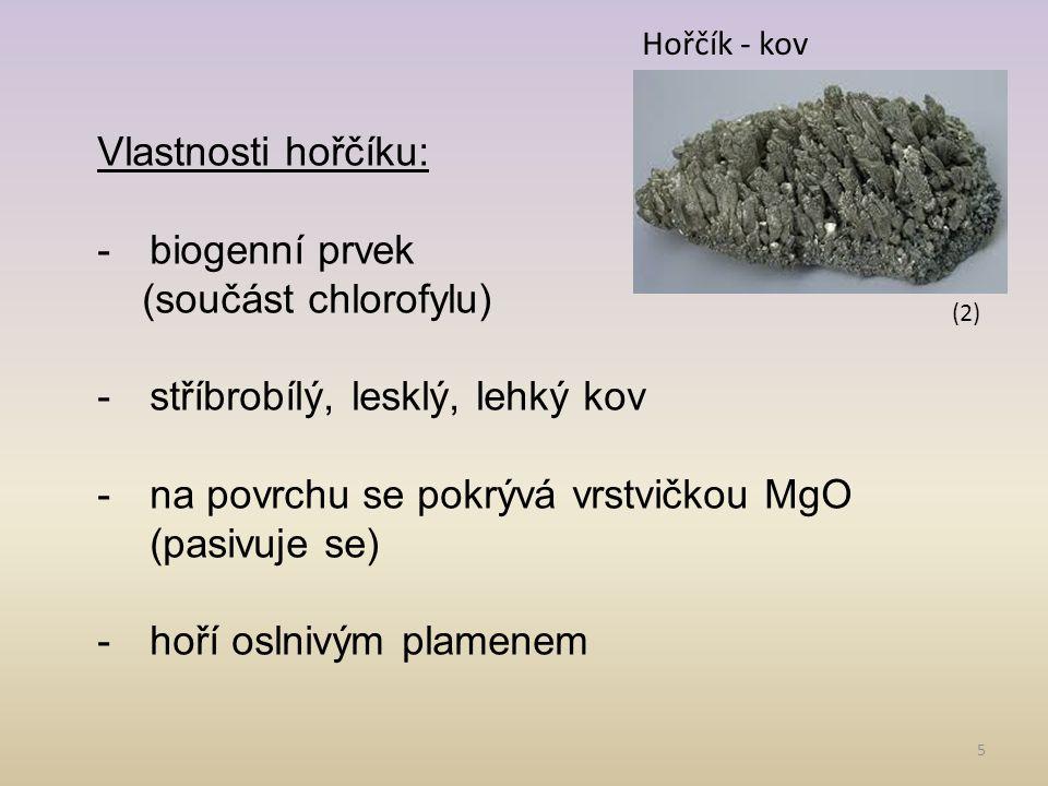5 Vlastnosti hořčíku: -biogenní prvek (součást chlorofylu) -stříbrobílý, lesklý, lehký kov -na povrchu se pokrývá vrstvičkou MgO (pasivuje se) -hoří o