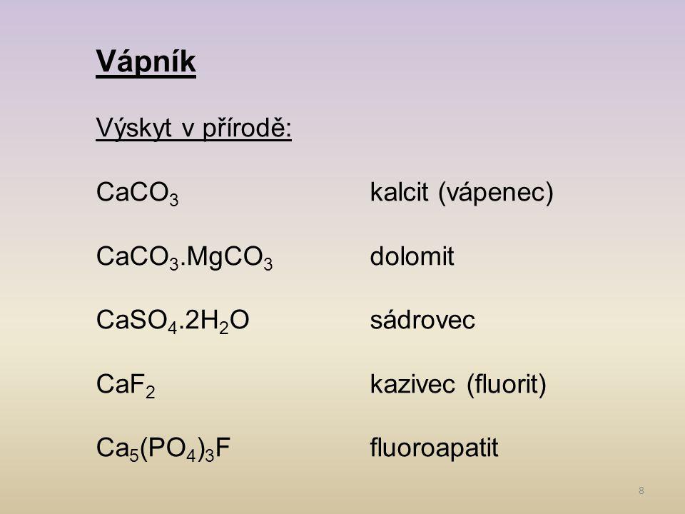 8 Vápník Výskyt v přírodě: CaCO 3 kalcit (vápenec) CaCO 3.MgCO 3 dolomit CaSO 4.2H 2 Osádrovec CaF 2 kazivec (fluorit) Ca 5 (PO 4 ) 3 Ffluoroapatit