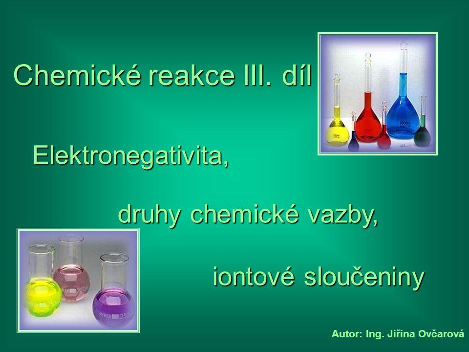 Autor: Ing. Jiřina Ovčarová Chemické reakce III. díl druhy chemické vazby, Elektronegativita, iontové sloučeniny