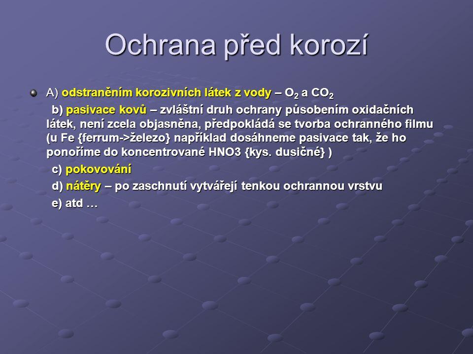Ochrana před korozí A) odstraněním korozivních látek z vody – O 2 a CO 2 b) pasivace kovů – zvláštní druh ochrany působením oxidačních látek, není zcela objasněna, předpokládá se tvorba ochranného filmu (u Fe {ferrum->železo} například dosáhneme pasivace tak, že ho ponoříme do koncentrované HNO3 {kys.