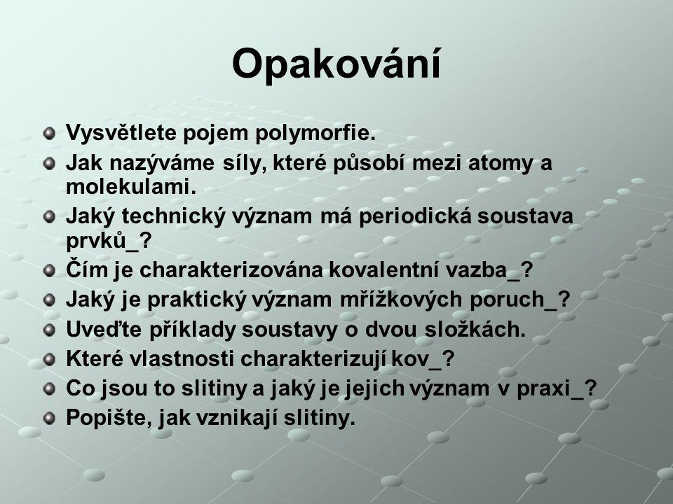 Opakování Vysvětlete pojem polymorfie. Jak nazýváme síly, které působí mezi atomy a molekulami. Jaký technický význam má periodická soustava prvků_? Č