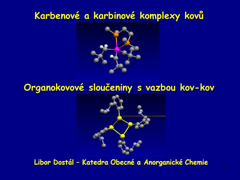 1 Karbenové a karbinové komplexy kovů Organokovové sloučeniny s vazbou kov-kov Libor Dostál – Katedra Obecné a Anorganické Chemie