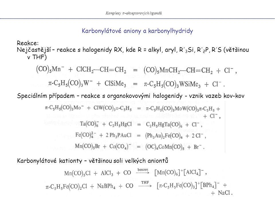 Karbonylátové aniony a karbonylhydridy Komplexy  akceptorových ligandů Reakce: Nejčastější – reakce s halogenidy RX, kde R = alkyl, aryl, R´ 3 Si, R´ 2 P, R´S (většinou v THF) Speciálním případem – reakce s organokovovými halogenidy - vznik vazeb kov-kov Karbonylátové kationty – většinou soli velkých aniontů