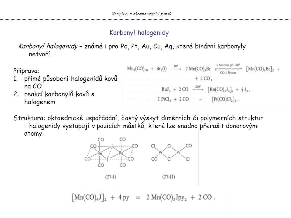 Karbonyl halogenidy Komplexy  akceptorových ligandů Karbonyl halogenidy – známé i pro Pd, Pt, Au, Cu, Ag, které binární karbonyly netvoří Příprava: 1.přímé působení halogenidů kovů na CO 2.reakcí karbonylů kovů s halogenem Struktura: oktaedrické uspořádání, častý výskyt dimérních či polymerních struktur – halogenidy vystupují v pozicích můstků, které lze snadno přerušit donorovými atomy.